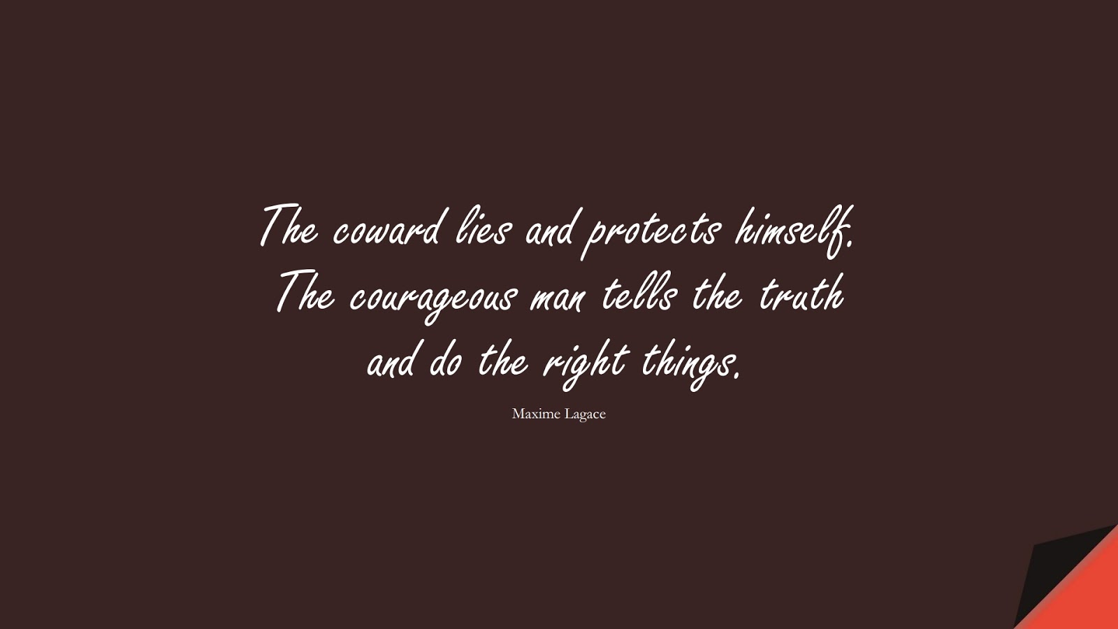 The coward lies and protects himself. The courageous man tells the truth and do the right things. (Maxime Lagace);  #CourageQuotes