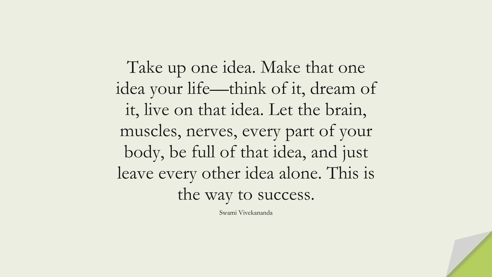 Take up one idea. Make that one idea your life—think of it, dream of it, live on that idea. Let the brain, muscles, nerves, every part of your body, be full of that idea, and just leave every other idea alone. This is the way to success. (Swami Vivekananda);  #MotivationalQuotes