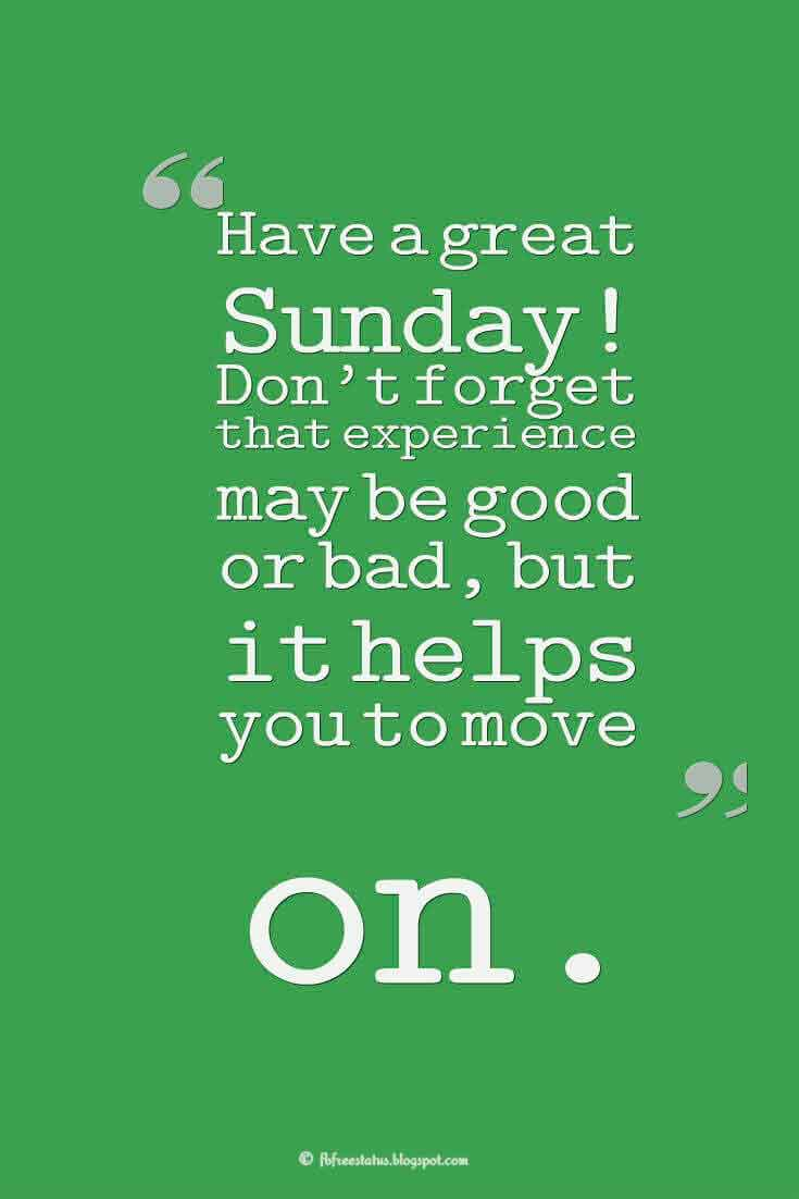 Have a great Sunday! Don't forget that experience may be good or bad, but it helps you to move on., Sunday Morning Quotes