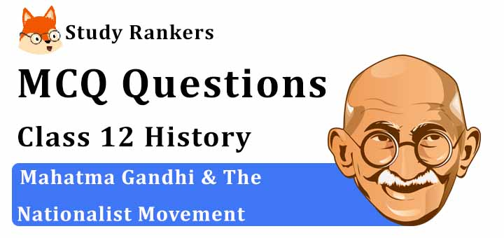 MCQ Questions for Class 12 History: Ch 13 Mahatma Gandhi & The Nationalist Movement