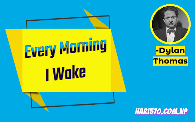 Every Morning I Wake by Dylan Thomas