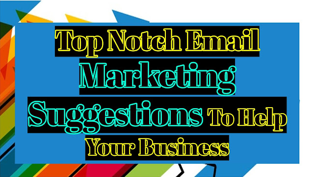 Top Notch Email Marketing Suggestions To Help Your Business | Marketing