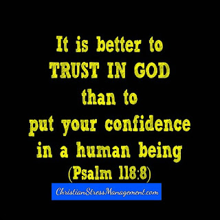 It is better to trust in God than to put your confidence in a human being. (Psalm 118:8)
