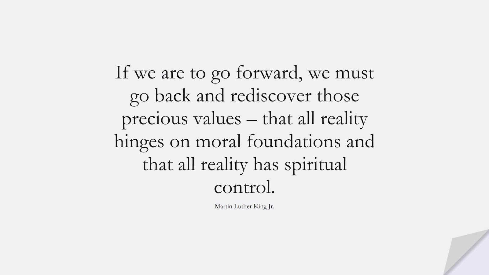 If we are to go forward, we must go back and rediscover those precious values – that all reality hinges on moral foundations and that all reality has spiritual control. (Martin Luther King Jr.);  #MartinLutherKingJrQuotes