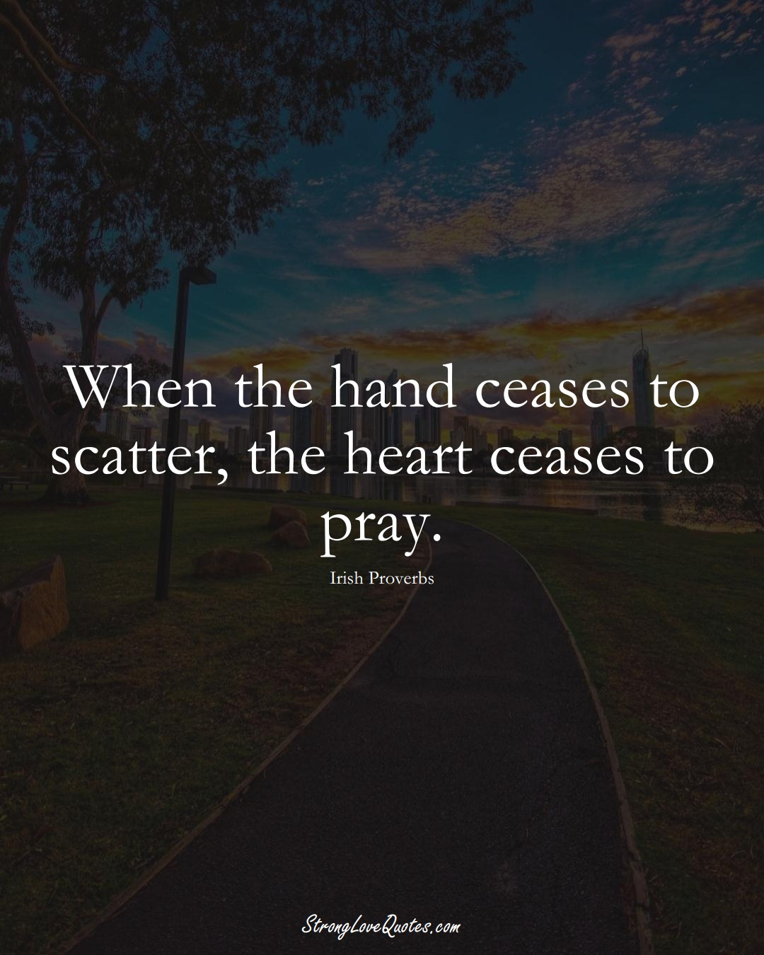 When the hand ceases to scatter, the heart ceases to pray. (Irish Sayings);  #EuropeanSayings