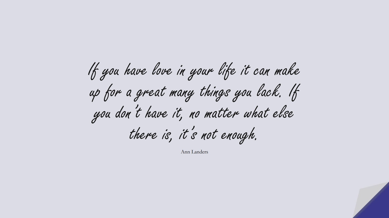 If you have love in your life it can make up for a great many things you lack. If you don't have it, no matter what else there is, it's not enough. (Ann Landers);  #LoveQuotes