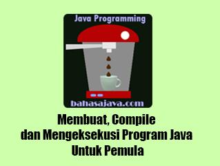Membuat, Compile dan Mengeksekusi Program Java Untuk Pemula