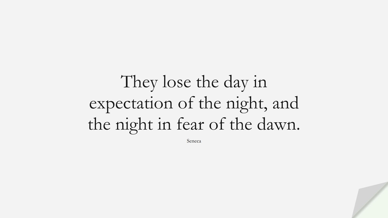 They lose the day in expectation of the night, and the night in fear of the dawn. (Seneca);  #FearQuotes