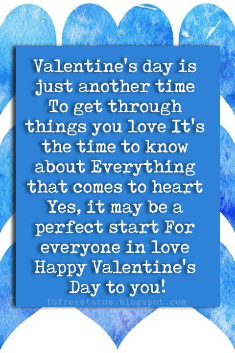 Valentines Day Wishes, Valentine's day is just another time To get through things you love It's the time to know about Everything that comes to heart Yes, it may be a perfect start For everyone in love Happy Valentine's Day to you!