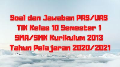 Soal dan Jawaban PAS/UAS TIK Kelas 10 Semester 1 SMA/SMK/MA Kurikulum 2013 TP 2020/2021