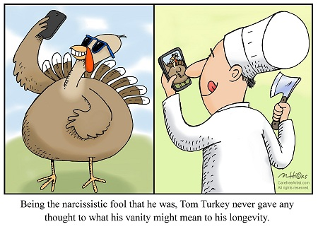 Being the narcissistic fool that he was, Tom Turkey never gave any thought to what his vanity might mean to his longevity.