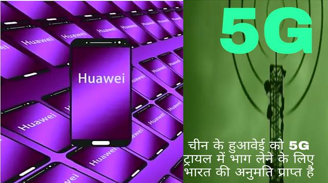 चीन के हुआवेई को 5G ट्रायल में भाग लेने के लिए भारत की अनुमति प्राप्त है