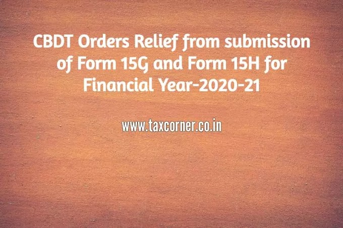 CBDT Orders Relief for submission of Form 15G and Form 15H for Financial Year-2020-21