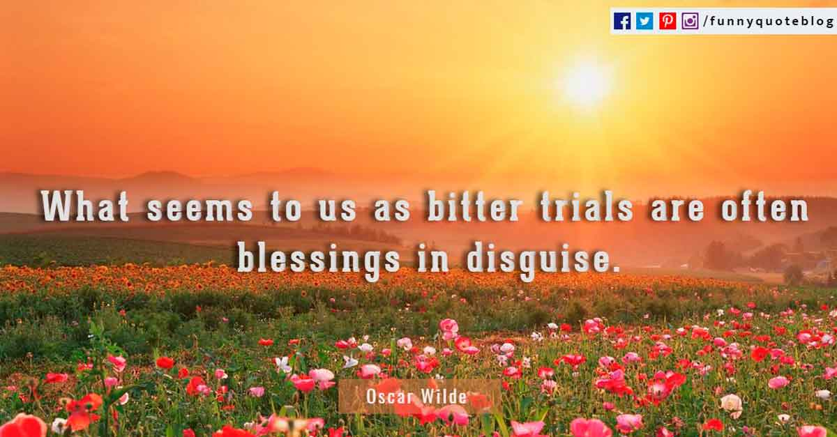'What seems to us as bitter trials are often blessings in disguise' - Oscar Wilde