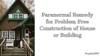 Paranormal Remedy for Construction of House or Building