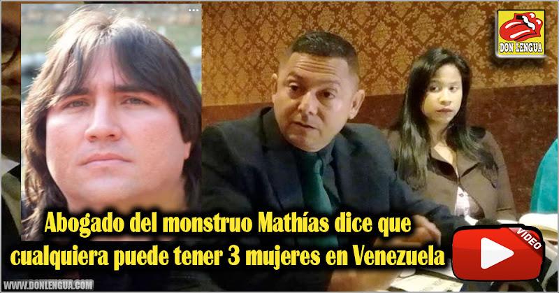 Abogado del monstruo Mathías dice que cualquiera puede tener 3 mujeres en Venezuela