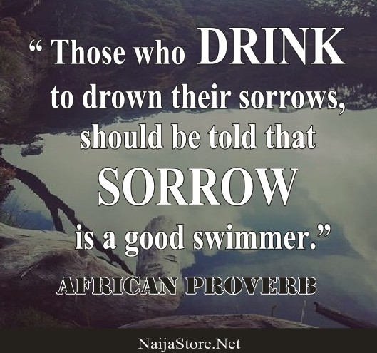 African Proverb: Those who DRINK to drown their sorrows, should be told that SORROW is a good swimmer - Proverbial Quotes