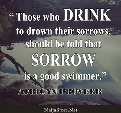 African Proverb - Those who DRINK to drown their sorrows, should be told that SORROW is a good swimmer - Quotes
