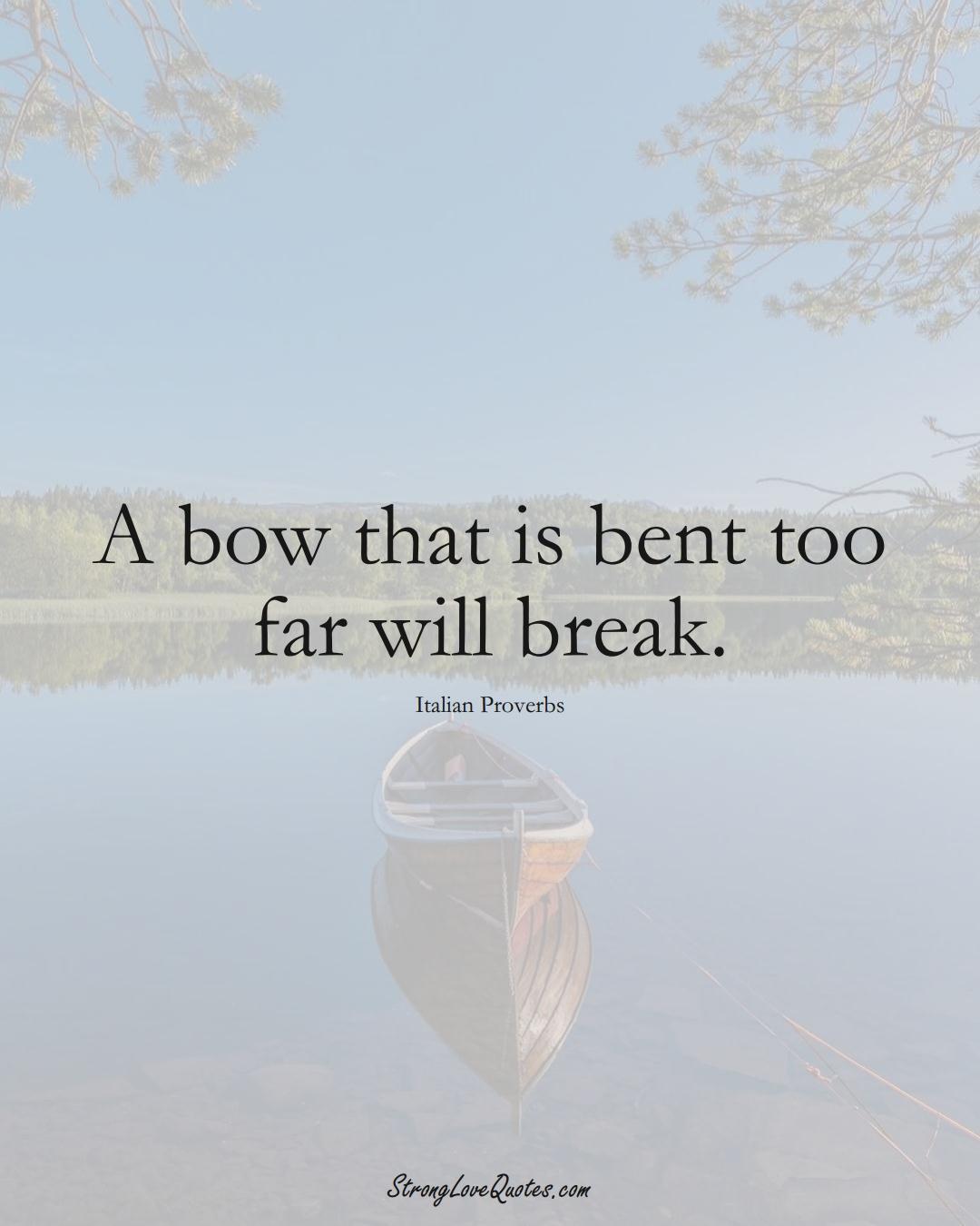 A bow that is bent too far will break. (Italian Sayings);  #EuropeanSayings
