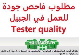 وظائف السعودية مطلوب فاحص جودة للعمل في الجبيل Tester quality