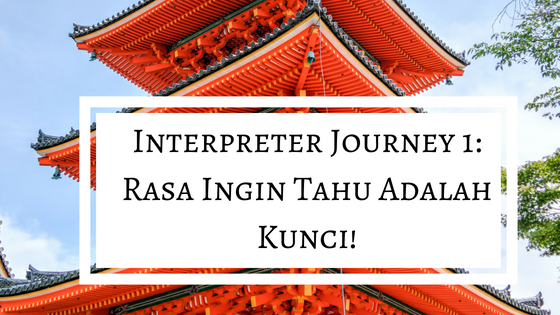 Interpreter Journey 1: Rasa Ingin Tahu Adalah Kunci!