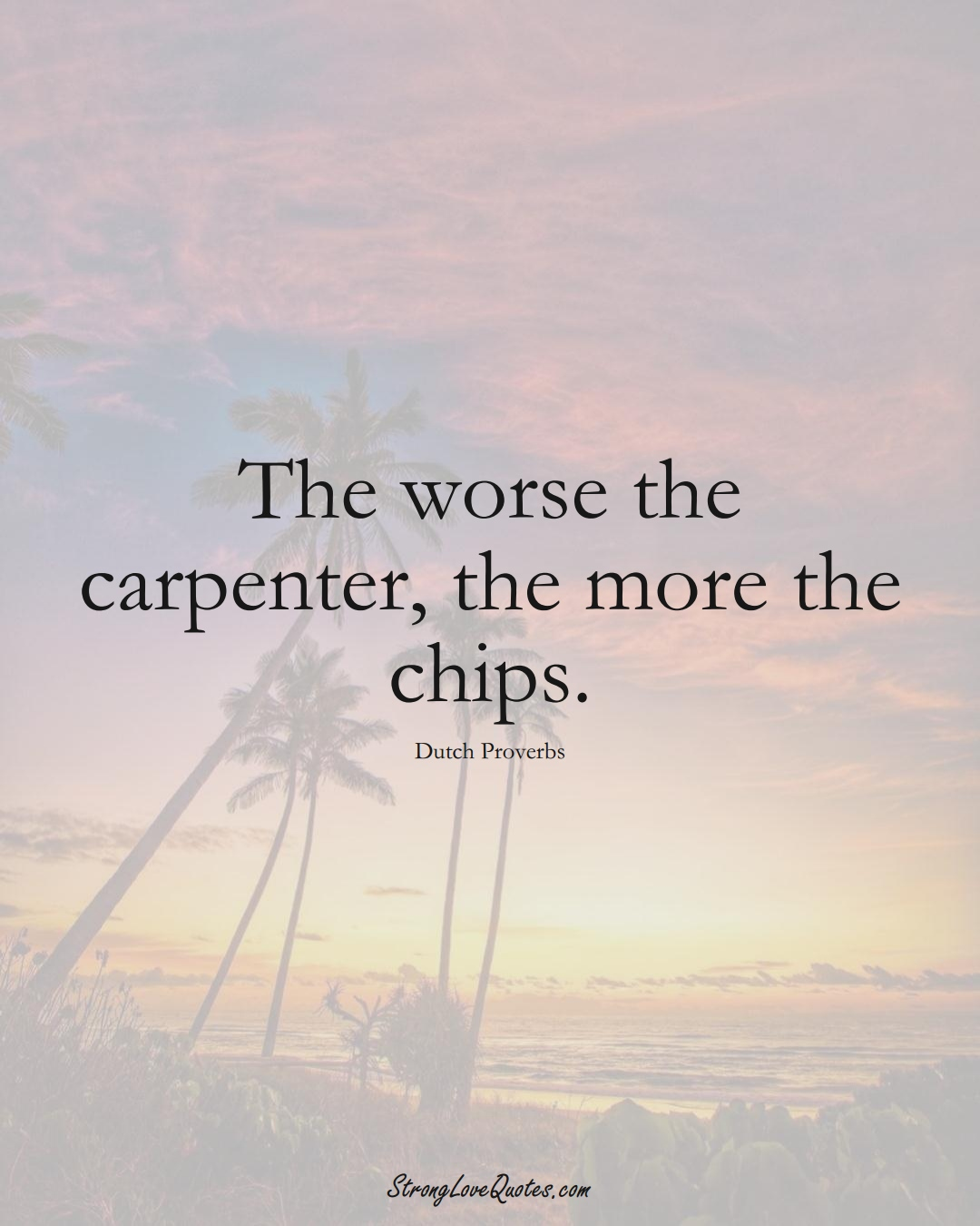 The worse the carpenter, the more the chips. (Dutch Sayings);  #EuropeanSayings