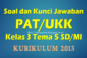 Download Soal dan Kunci Jawaban PAT/UKK Kelas 3 Tema 5 SD/MI Kurikulum 2013
