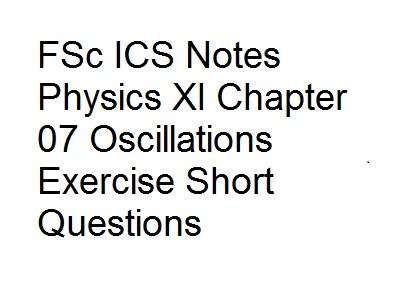 FSc ICS Notes Physics XI Chapter 07 Oscillations Exercise Short Questions