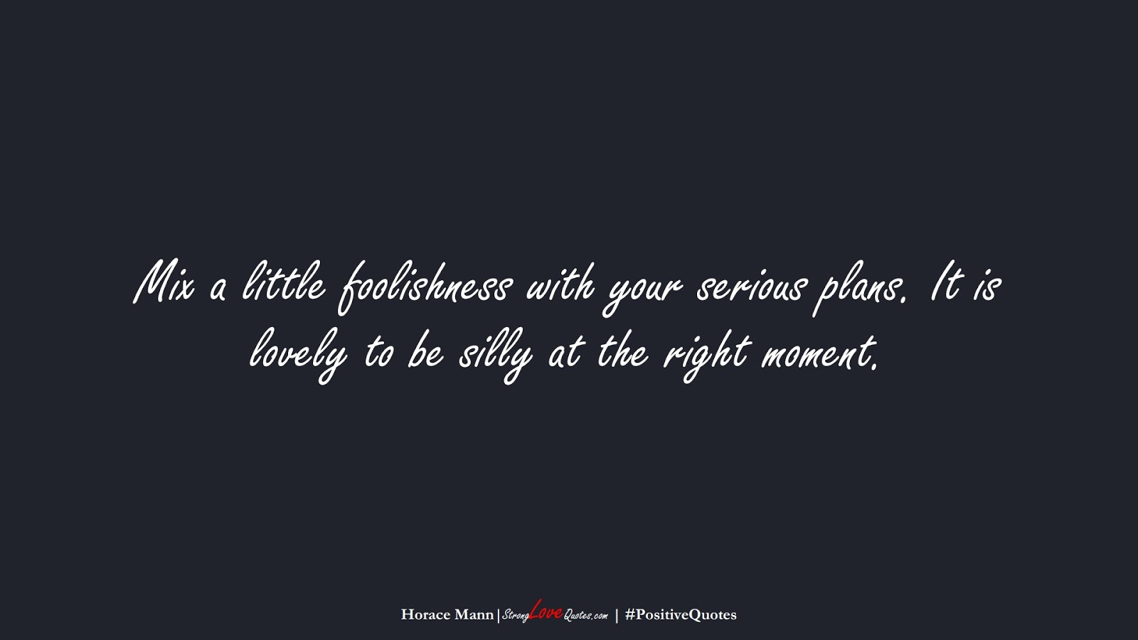 Mix a little foolishness with your serious plans. It is lovely to be silly at the right moment. (Horace Mann);  #PositiveQuotes