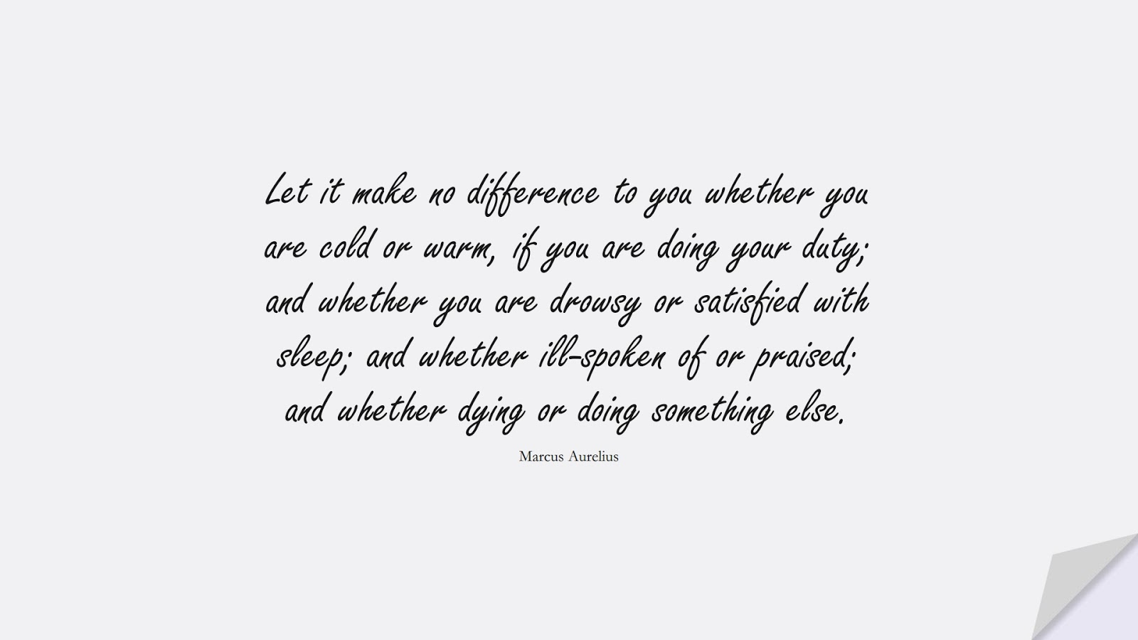 Let it make no difference to you whether you are cold or warm, if you are doing your duty; and whether you are drowsy or satisfied with sleep; and whether ill-spoken of or praised; and whether dying or doing something else. (Marcus Aurelius);  #MarcusAureliusQuotes