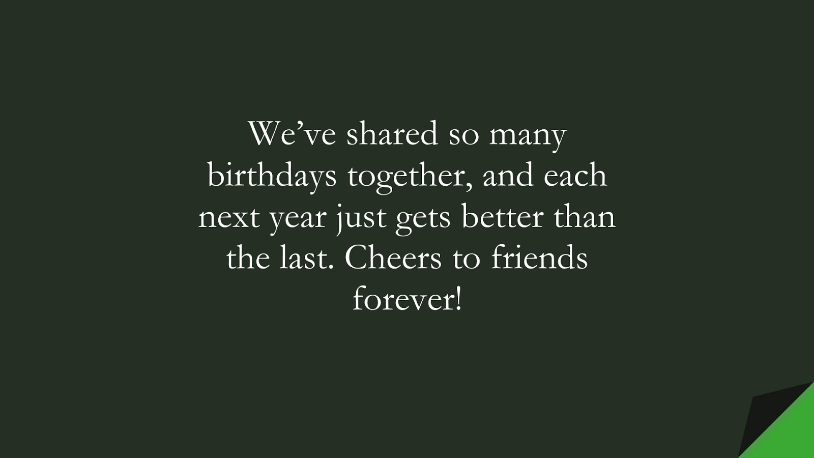 We've shared so many birthdays together, and each next year just gets better than the last. Cheers to friends forever!FALSE