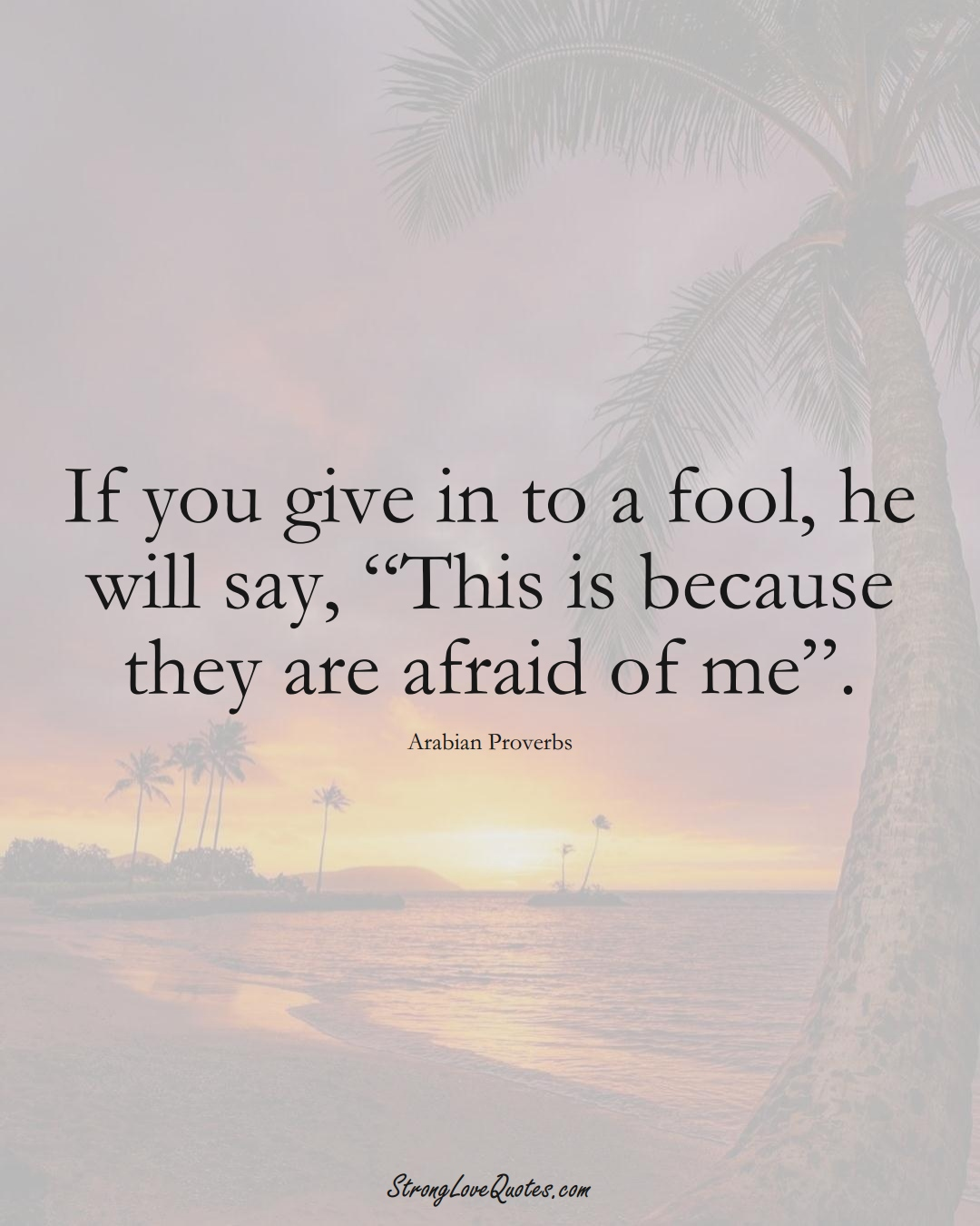 """If you give in to a fool, he will say, """"This is because they are afraid of me"""". (Arabian Sayings);  #aVarietyofCulturesSayings"""