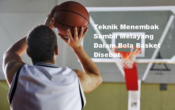 Teknik Menembak Sambil Melayang Dalam Bola Basket Disebut