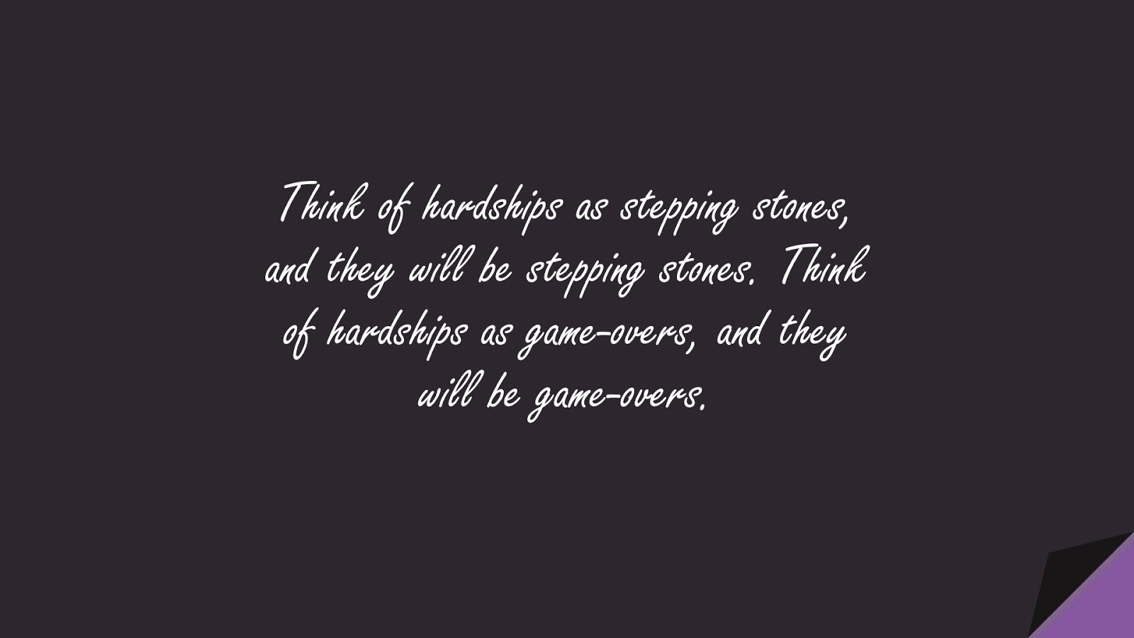 Think of hardships as stepping stones, and they will be stepping stones. Think of hardships as game-overs, and they will be game-overs.FALSE
