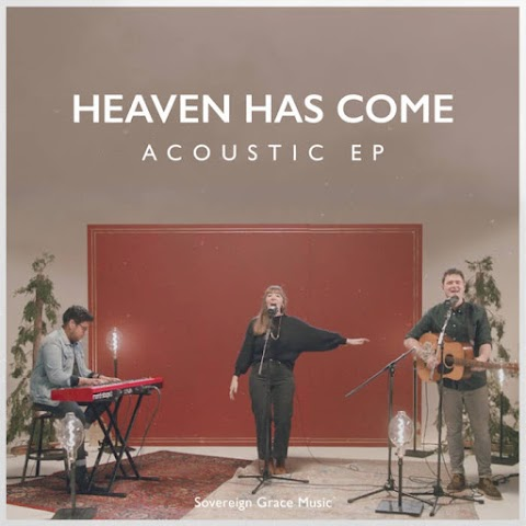 Heaven Has Come [Acoustic EP] by Sovereign Grace Music