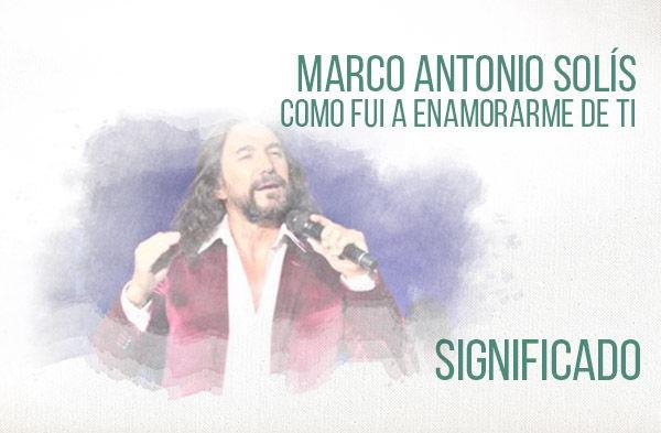 Como Fui A Enamorarme De Ti significado de la canción Marco Antonio Solís Los Bukis.