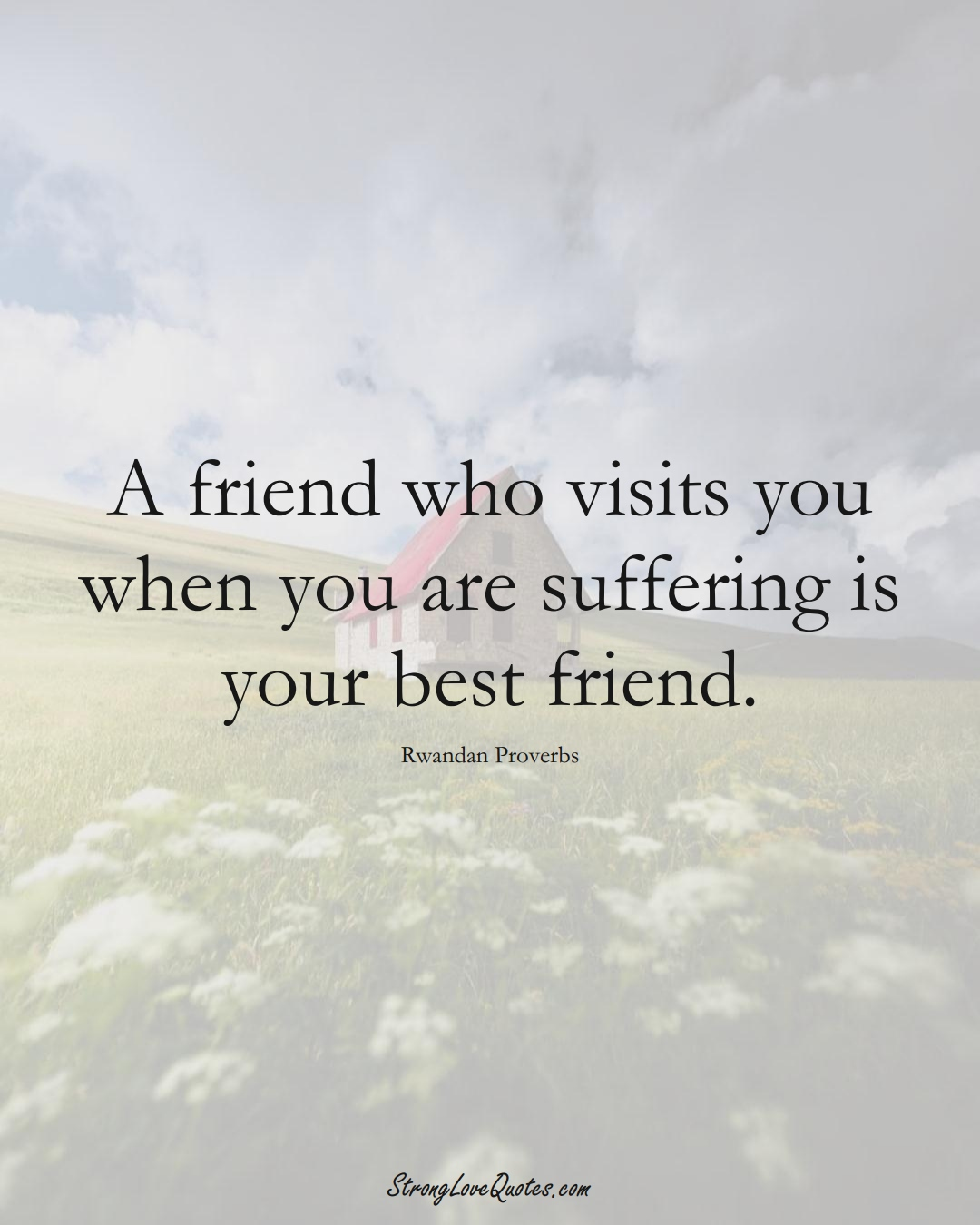 A friend who visits you when you are suffering is your best friend. (Rwandan Sayings);  #AfricanSayings