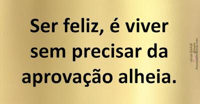 Ser feliz, é viver sem precisar da aprovação alheia.