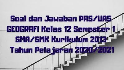 Download Soal dan Jawaban PAS/UAS GEOGRAFI Kelas 12 Semester 1 SMA/SMK/MA Kurikulum 2013 TP 2020/2021