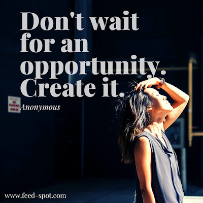 Don't wait for an opportunity. Create it. __ Anonymous