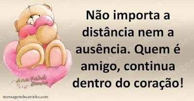 Não importa a distância nem a ausência. Quem é amigo, continua dentro do coração!