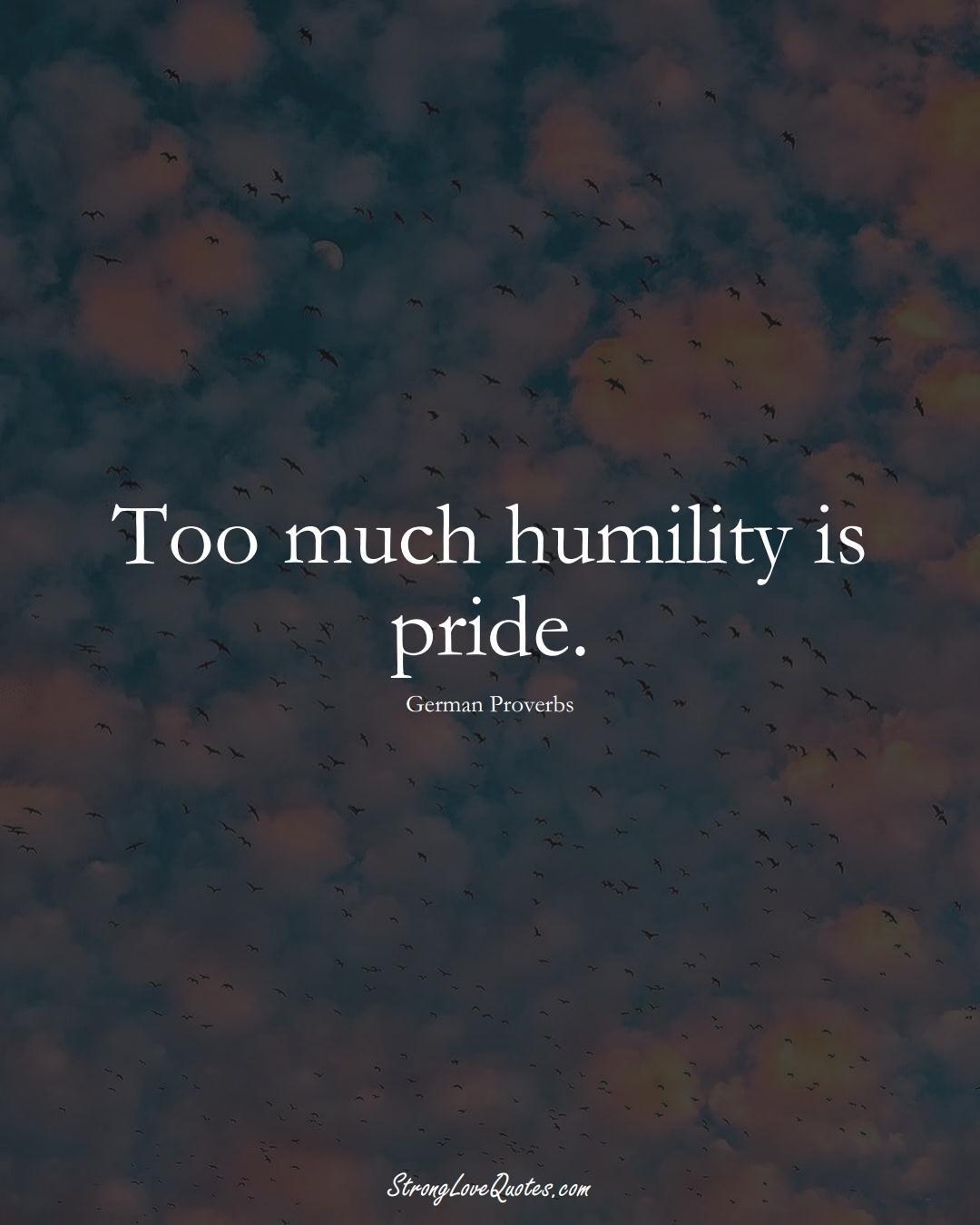 Too much humility is pride. (German Sayings);  #EuropeanSayings