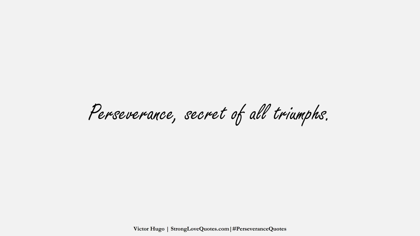 Perseverance, secret of all triumphs. (Victor Hugo);  #PerseveranceQuotes