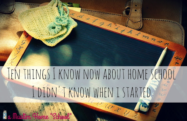 10 things I know now about homeschool that I didn't know when I started from a Muslim Home School
