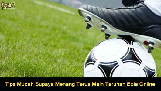 Tips Mudah Supaya Menang Terus Main Taruhan Bola Online