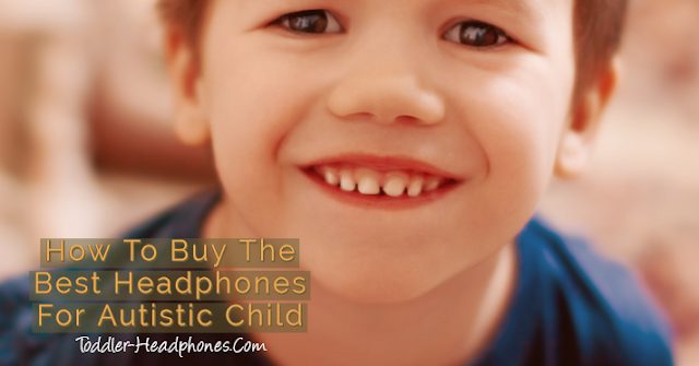How To Buy The Best Headphones For Autistic Child