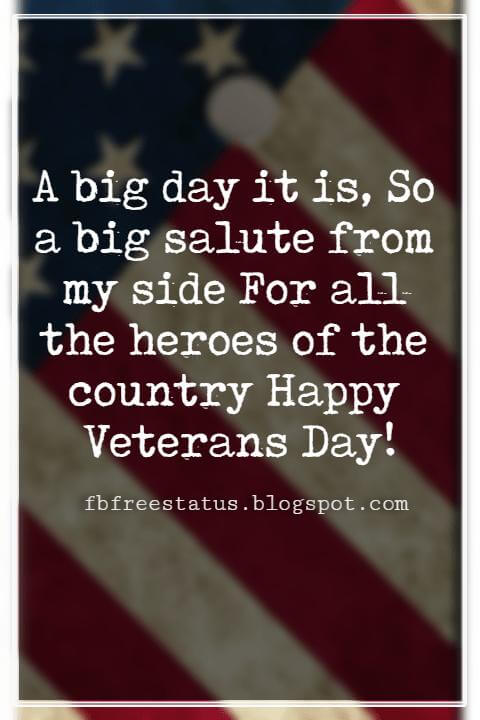 Happy Veterans Day Quotes & Happy Veterans Day Messages, A big day it is, So a big salute from my side For all the heroes of the country Happy Veterans Day!