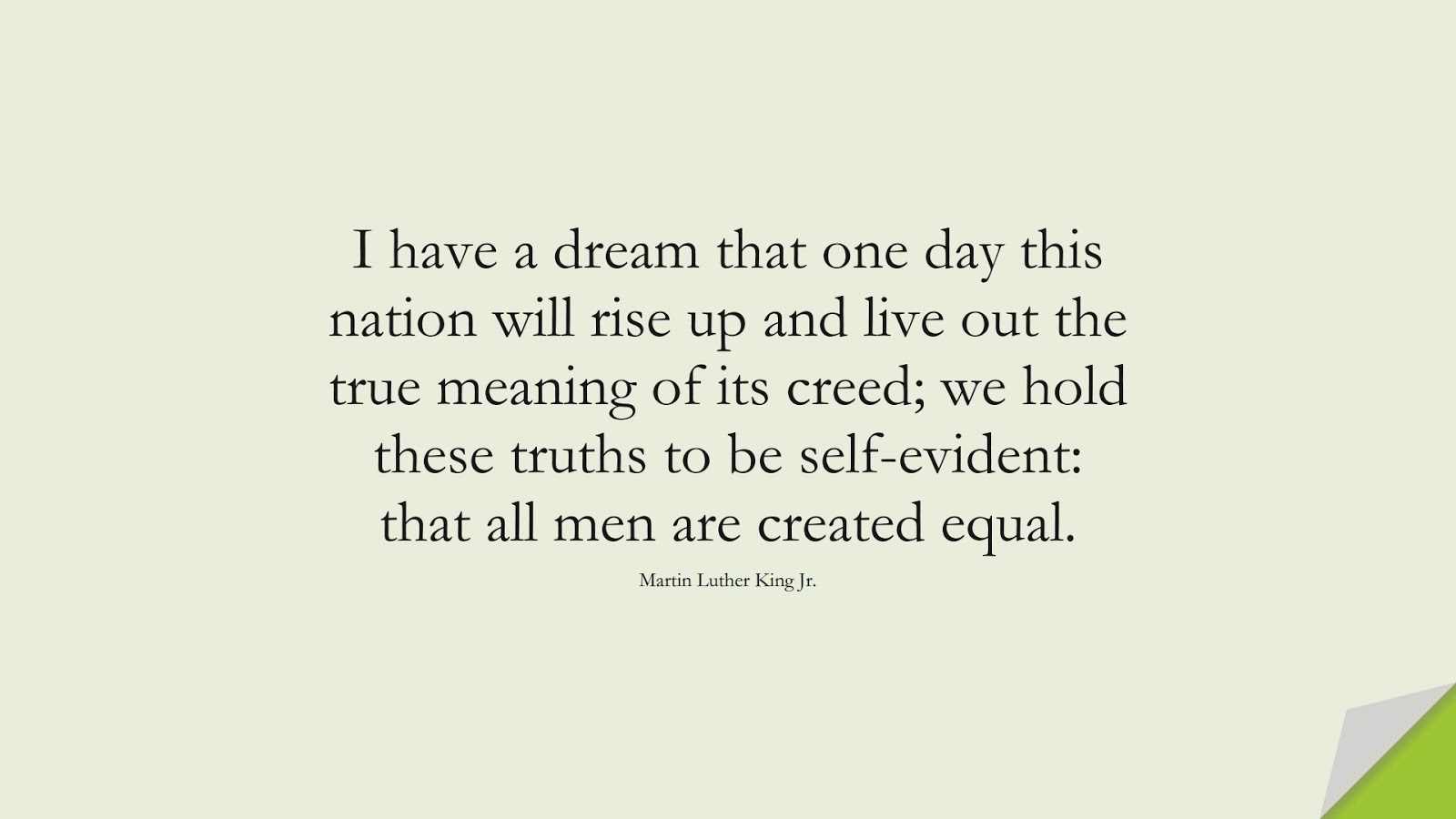 I have a dream that one day this nation will rise up and live out the true meaning of its creed; we hold these truths to be self-evident: that all men are created equal. (Martin Luther King Jr.);  #MartinLutherKingJrQuotes