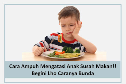 Cara Ampuh Mengatasi Anak Susah Makan!! Begini Lho Caranya Bunda
