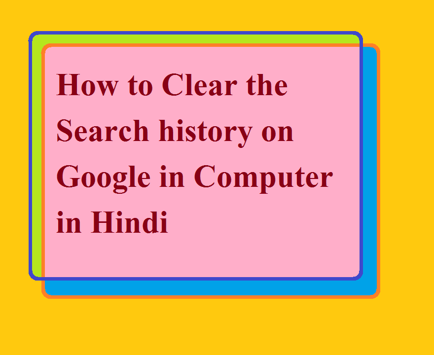 How to Clear the Search history on Google in Computer in Hindi